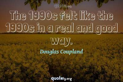 Photo Quote of The 1990s felt like the 1990s in a real and good way.