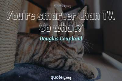 Photo Quote of You're smarter than TV. So what?