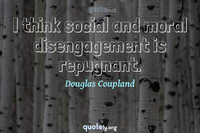 Photo Quote of I think social and moral disengagement is repugnant.