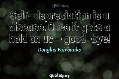 Photo Quote of Self-depreciation is a disease. Once it gets a hold on us - good-bye!