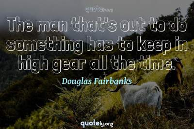 Photo Quote of The man that's out to do something has to keep in high gear all the time.