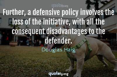 Photo Quote of Further, a defensive policy involves the loss of the initiative, with all the consequent disadvantages to the defender.