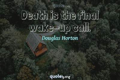 Photo Quote of Death is the final wake-up call.
