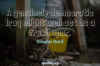Photo Quote of A genuinely democratic Iraq might well act as a fresh spur.
