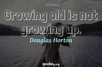 Photo Quote of Growing old is not growing up.