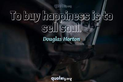 Photo Quote of To buy happiness is to sell soul.