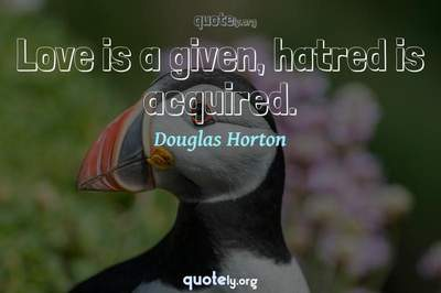 Photo Quote of Love is a given, hatred is acquired.