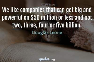 Photo Quote of We like companies that can get big and powerful on $50 million or less and not two, three, four or five billion.