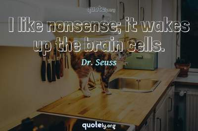 Photo Quote of I like nonsense; it wakes up the brain cells.