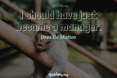 Photo Quote of I should have just become a manager.