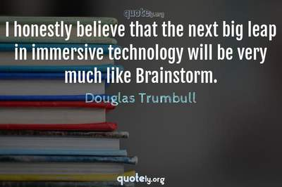 Photo Quote of I honestly believe that the next big leap in immersive technology will be very much like Brainstorm.