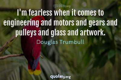Photo Quote of I'm fearless when it comes to engineering and motors and gears and pulleys and glass and artwork.