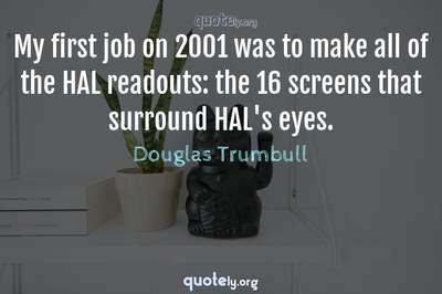 Photo Quote of My first job on 2001 was to make all of the HAL readouts: the 16 screens that surround HAL's eyes.