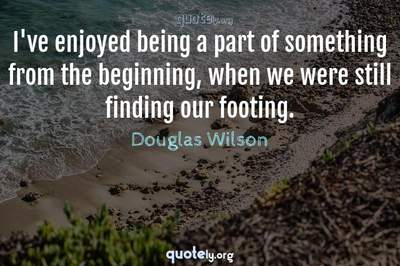 Photo Quote of I've enjoyed being a part of something from the beginning, when we were still finding our footing.