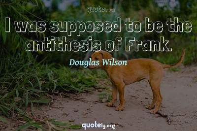 Photo Quote of I was supposed to be the antithesis of Frank.