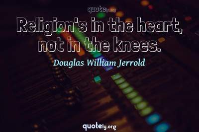 Photo Quote of Religion's in the heart, not in the knees.