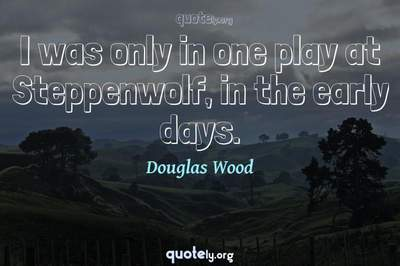 Photo Quote of I was only in one play at Steppenwolf, in the early days.