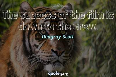 Photo Quote of The success of the film is down to the crew.