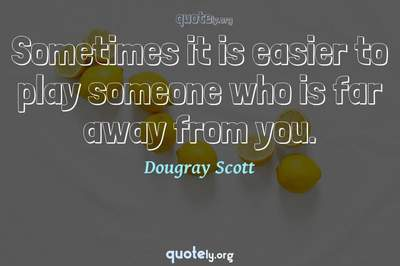 Photo Quote of Sometimes it is easier to play someone who is far away from you.
