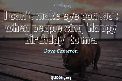 Photo Quote of I can't make eye contact when people sing 'Happy Birthday' to me.