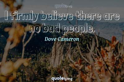 Photo Quote of I firmly believe there are no bad people.