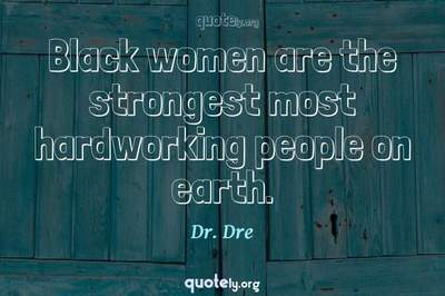 Photo Quote of Black women are the strongest most hardworking people on earth.
