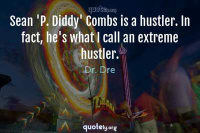 Photo Quote of Sean 'P. Diddy' Combs is a hustler. In fact, he's what I call an extreme hustler.