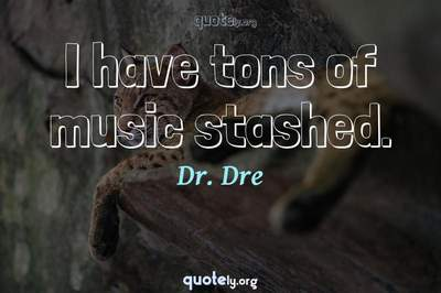 Photo Quote of I have tons of music stashed.