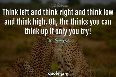 Photo Quote of Think left and think right and think low and think high. Oh, the thinks you can think up if only you try!