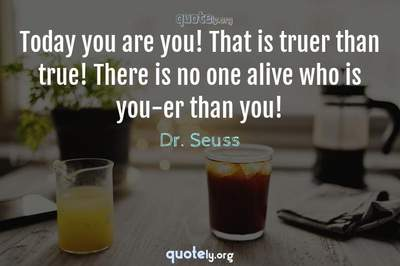 Photo Quote of Today you are you! That is truer than true! There is no one alive who is you-er than you!