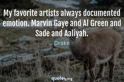 Photo Quote of My favorite artists always documented emotion. Marvin Gaye and Al Green and Sade and Aaliyah.