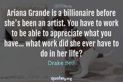 Photo Quote of Ariana Grande is a billionaire before she's been an artist. You have to work to be able to appreciate what you have... what work did she ever have to do in her life?
