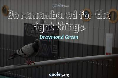Photo Quote of Be remembered for the right things.