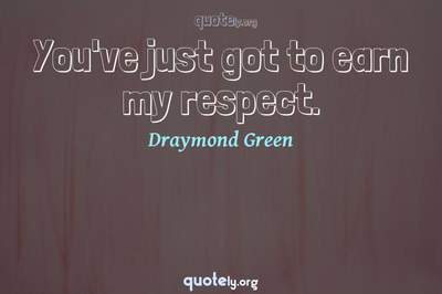 Photo Quote of You've just got to earn my respect.