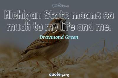 Photo Quote of Michigan State means so much to my life and me.
