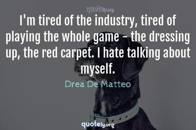 Photo Quote of I'm tired of the industry, tired of playing the whole game - the dressing up, the red carpet. I hate talking about myself.