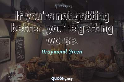 Photo Quote of If you're not getting better, you're getting worse.
