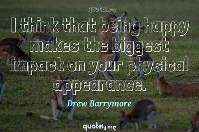 Photo Quote of I think that being happy makes the biggest impact on your physical appearance.