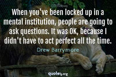 Photo Quote of When you've been locked up in a mental institution, people are going to ask questions. It was OK, because I didn't have to act perfect all the time.