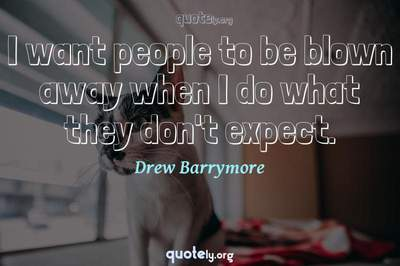 Photo Quote of I want people to be blown away when I do what they don't expect.