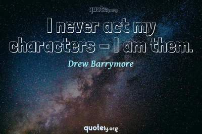 Photo Quote of I never act my characters - I am them.