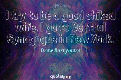 Photo Quote of I try to be a good shiksa wife. I go to Central Synagogue in New York.