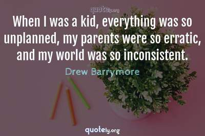 Photo Quote of When I was a kid, everything was so unplanned, my parents were so erratic, and my world was so inconsistent.