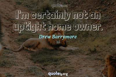 Photo Quote of I'm certainly not an uptight home owner.