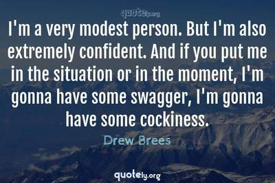 Photo Quote of I'm a very modest person. But I'm also extremely confident. And if you put me in the situation or in the moment, I'm gonna have some swagger, I'm gonna have some cockiness.