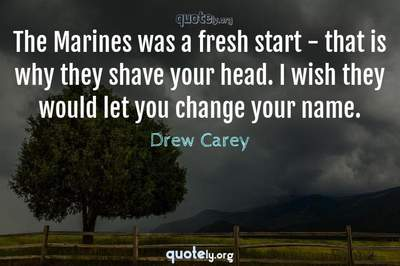 Photo Quote of The Marines was a fresh start - that is why they shave your head. I wish they would let you change your name.