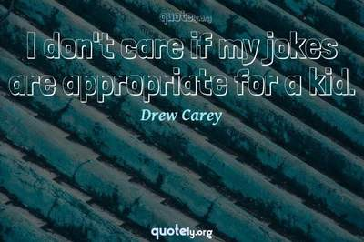 Photo Quote of I don't care if my jokes are appropriate for a kid.