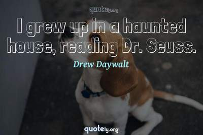 Photo Quote of I grew up in a haunted house, reading Dr. Seuss.