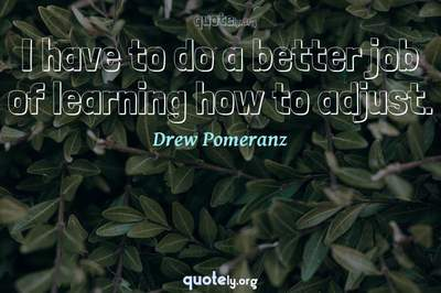 Photo Quote of I have to do a better job of learning how to adjust.
