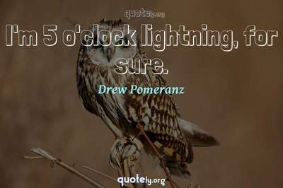 Photo Quote of I'm 5 o'clock lightning, for sure.
